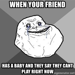 Forever Alone - when your friend has a baby and they say they cant play right now