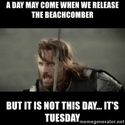 But it is not this Day ARAGORN - A day may come when we release the beachcomber but it is not this day... it's tuesday