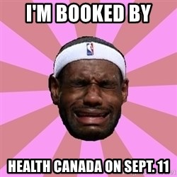 LeBron James - I'M BOOKED BY  HEALTH CANADA ON SEPT. 11