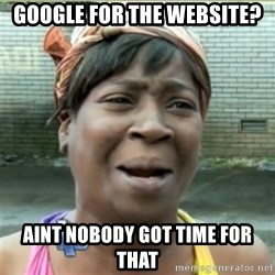 Ain't Nobody got time fo that - Google for the website? Aint nobody got time for that