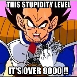 Over 9000 - THIS Stupidity LEVEL It's over 9000 !!