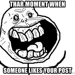 Happy Forever Alone - THAR MOMENT WHEN SOMEONE LIKES YOUR POST