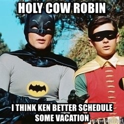 Batman meme - Holy Cow RObin I think Ken better schedule some vacation