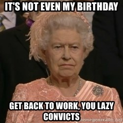 One is not amused - It's not even my birthday Get back to work, you lazy convicts