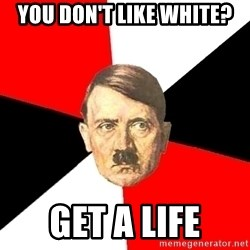 Advice Hitler - You don't like white? Get a life