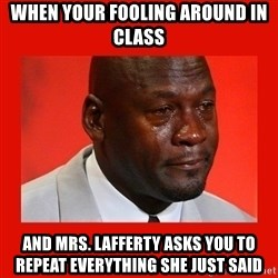 crying michael jordan - When your fooling around in class and Mrs. Lafferty asks you to repeat everything she just said