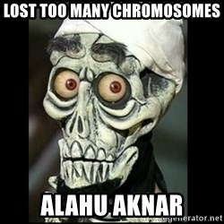 Achmed the dead terrorist - Lost too many chromosomes  Alahu aknar