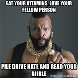 Mr T Fool - Eat your vitamiNs, love your fellow person  Pile drive hate and read your biible
