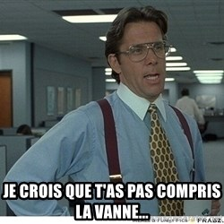 That would be great -  je crois que t'as pas compris la vanne...