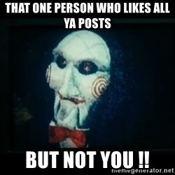 SAW - I wanna play a game - that one person who likes all ya posts but not you !!