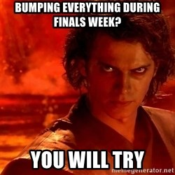 Anakin Skywalker - bumping everything during finals week? you will try
