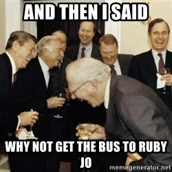 laughing reagan  - And then i said Why not get the bus to ruby jo