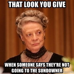Dowager Countess of Grantham - That look you give When someone says they're not going to the sundowner
