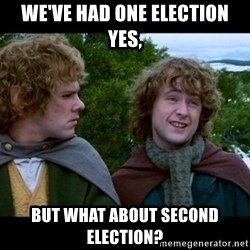 What about second breakfast? - WE'VE HAD ONE ELECTION YES,  But what about second election?