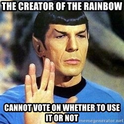 Spock - the creator of the rainbow cannot vote on whether to use it or not