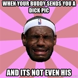 LeBron James - When your buddy sends you a dick pic and its not even his