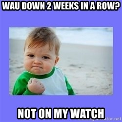 Baby fist - Wau down 2 weeks in a row? Not on my watch