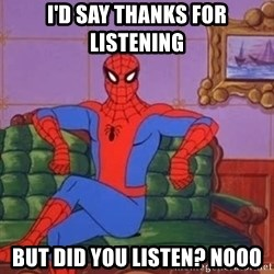 spider manf - I'd say thanks for listening but did you listen? NOOO