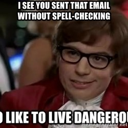 I too like to live dangerously - i see you sent that email without spell-checking