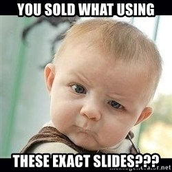 Skeptical Baby Whaa? - You sold what using these exact slides???
