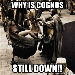 sparta kick - WHY IS COGNOS STILL DOWN!!