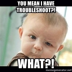 Skeptical Baby Whaa? - yOU MEAN I HAVE TROUBLESHOOT?! WHAT?!