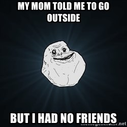 Forever Alone Date Myself Fail Life - my mom told me to go outside but i had no friends