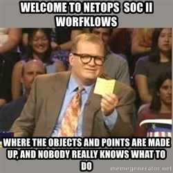 Welcome to Whose Line - welcome to netops  SOC II worfklows where the objects and points are made up, and nobody really knows what to do