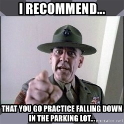 R. Lee Ermey - I recommend... that you go practice falling down in the parking lot...