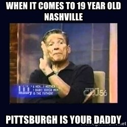 Maury Povich Father - when it comes to 19 year old nashville pittsburgh is your daddy