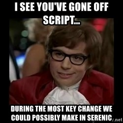 Dangerously Austin Powers - I see you've gone off script... DURING THE MOST KEY CHANGE WE COULD POSSIBLY MAKE in serenic