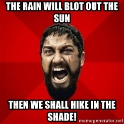 THIS IS SPARTAAA!!11!1 - The rain will blot out the sun Then we shall hike in the shade!