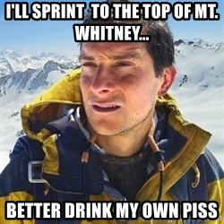 Kai mountain climber - i'll sprint  to the top of Mt. Whitney... better drink my own piss