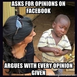 Skeptical third-world kid - Asks for opinions on facebook argues with every opinion given