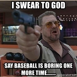 WalterGun - I Swear to god say baseball is boring one more time........
