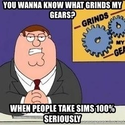 Grinds My Gears - You wanna know what grinds my gears? When people take sims 100% seriously