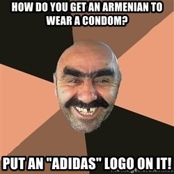 "Provincial Man - How do you get an armenian to wear a condOm? Put an ""adIdas"" logo on it!"