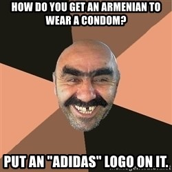 "Provincial Man - how do you get an armenian to wear a condom? put an ""adidas"" logo on it."