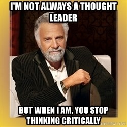 XX beer guy - I'm not always a thought leader but when I am, you stop thinking critically
