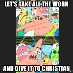 Pushing Patrick - let's take all the work and give it to christian