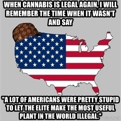 """Scumbag America2 - When Cannabis is legal again, I will remember the time when it wasn't and say """"A lot of americans were pretty stupid to let the elite make the most useful plant in the world illegal."""""""