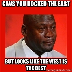 crying michael jordan - Cavs You rocked the east but looks like the west is the best