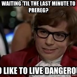I too like to live dangerously - Waiting 'til the last minute to prereg?