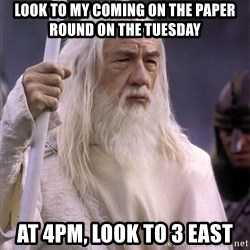 White Gandalf - Look to my coming on the paper round on the tuesday  At 4pm, look to 3 East