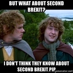 What about second breakfast? - but what about second brexit? I don't think they know about second brexit pip