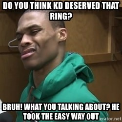 Russell Westbrook - Do you think Kd desErved that ring? BRuh! What you talking about? He took the easy way out