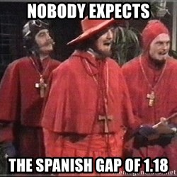 spanish inquisition - Nobody expects the Spanish GAP of 1.18