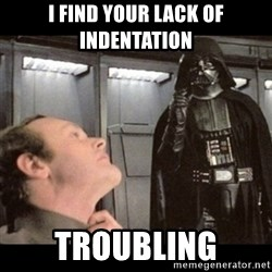 I find your lack of faith disturbing - I find your lack of indentation troubling