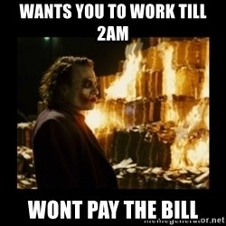 Not about the money joker - Wants you to work till 2am wont pay the bill