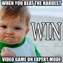Win Baby - WHEN YOU BEAT the hardest  video game on expert mode